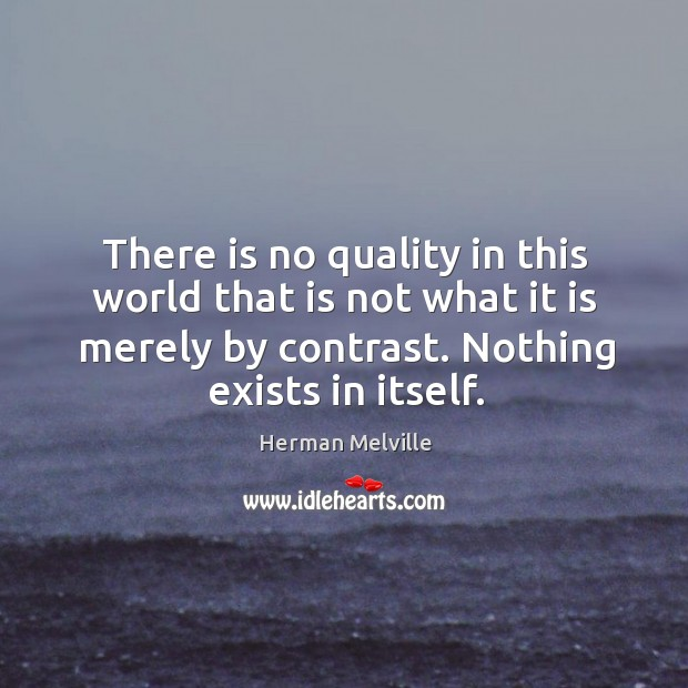There is no quality in this world that is not what it is merely by contrast. Nothing exists in itself. Image