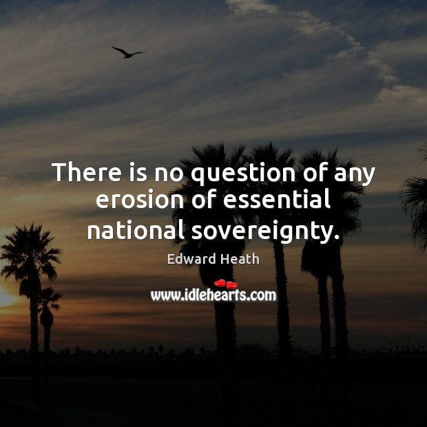 There is no question of any erosion of essential national sovereignty. Edward Heath Picture Quote
