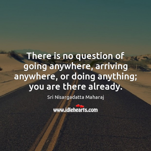 There is no question of going anywhere, arriving anywhere, or doing anything; Sri Nisargadatta Maharaj Picture Quote
