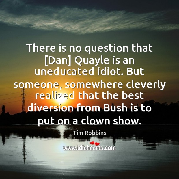 There is no question that [Dan] Quayle is an uneducated idiot. But Tim Robbins Picture Quote
