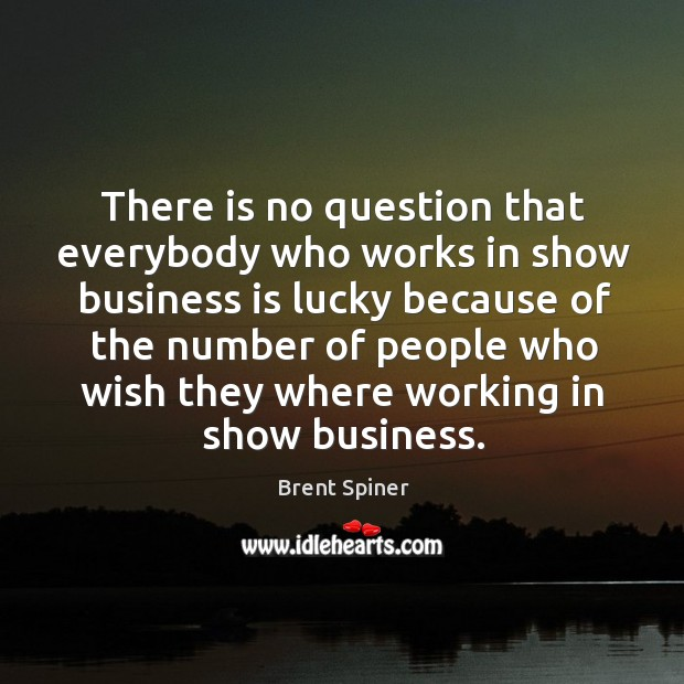 There is no question that everybody who works in show business is lucky because of the number of Image