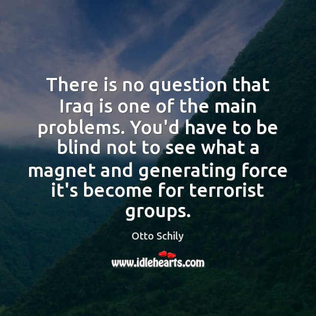 There is no question that Iraq is one of the main problems. Otto Schily Picture Quote