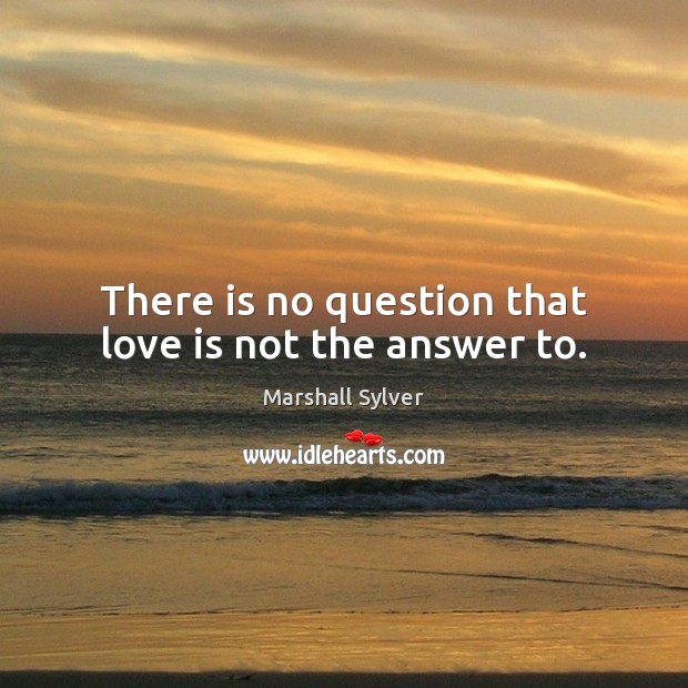 There is no question that love is not the answer to. Marshall Sylver Picture Quote