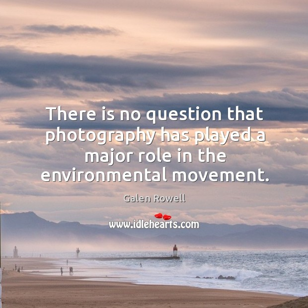 There is no question that photography has played a major role in the environmental movement. Galen Rowell Picture Quote