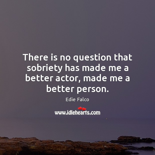 Image, There is no question that sobriety has made me a better actor, made me a better person.