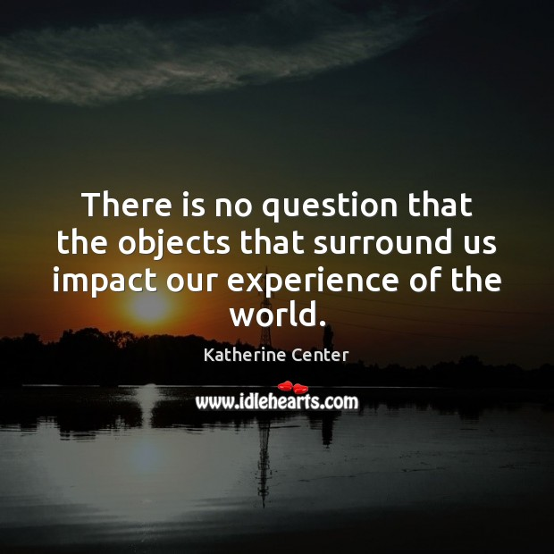 Image, There is no question that the objects that surround us impact our experience of the world.