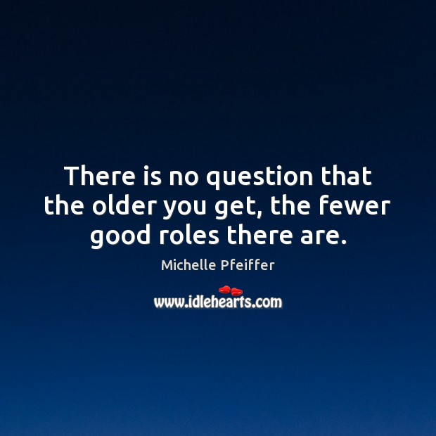 There is no question that the older you get, the fewer good roles there are. Michelle Pfeiffer Picture Quote