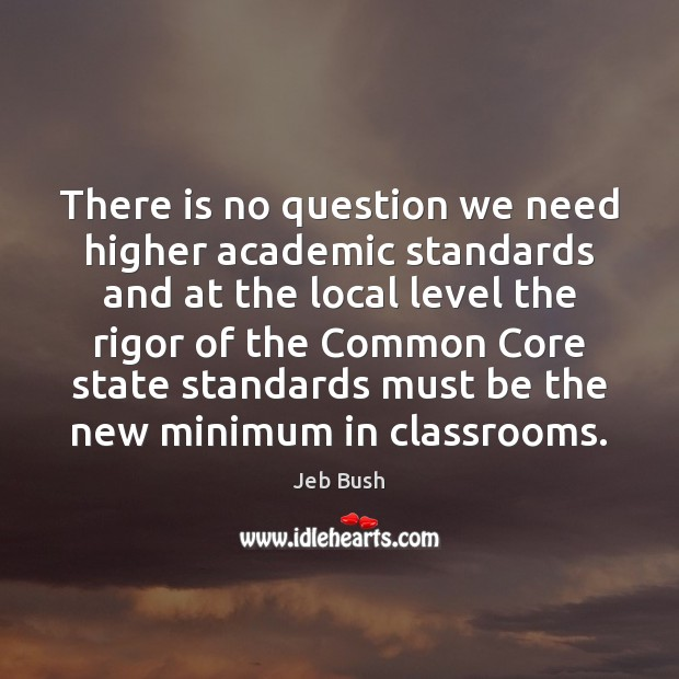 There is no question we need higher academic standards and at the Jeb Bush Picture Quote