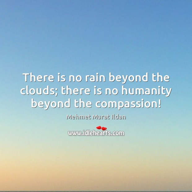 There is no rain beyond the clouds; there is no humanity beyond the compassion! Mehmet Murat Ildan Picture Quote