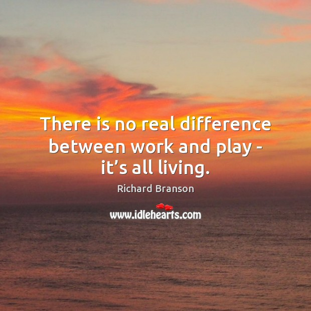 There is no real difference between work and play – it's all living. Richard Branson Picture Quote