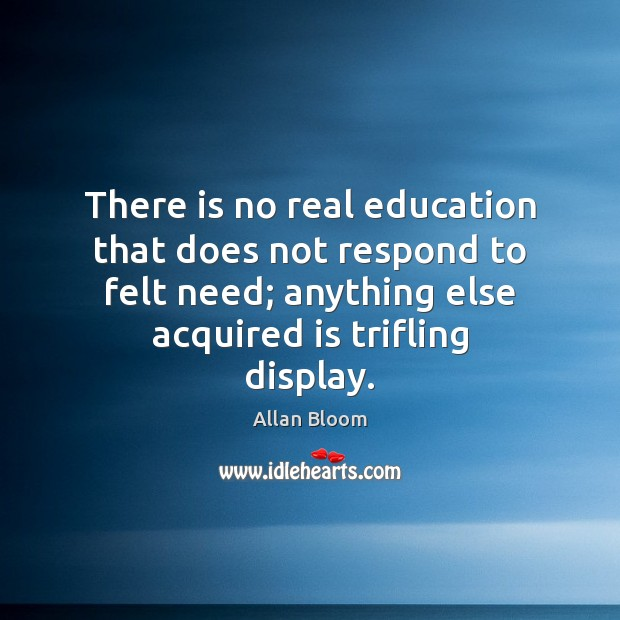 Image, There is no real education that does not respond to felt need;