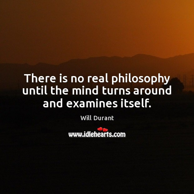 There is no real philosophy until the mind turns around and examines itself. Image