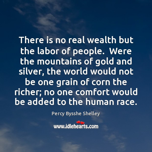 There is no real wealth but the labor of people.  Were the Percy Bysshe Shelley Picture Quote