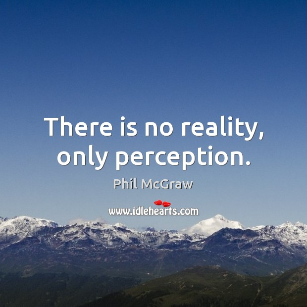 There is no reality, only perception. Phil McGraw Picture Quote