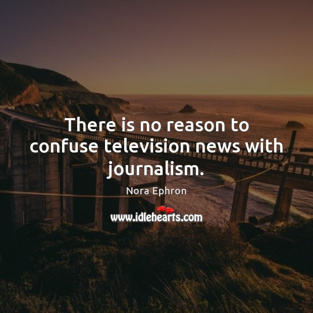 There is no reason to confuse television news with journalism. Nora Ephron Picture Quote