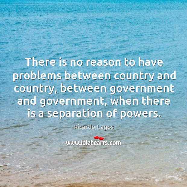 There is no reason to have problems between country and country, between government and Ricardo Lagos Picture Quote
