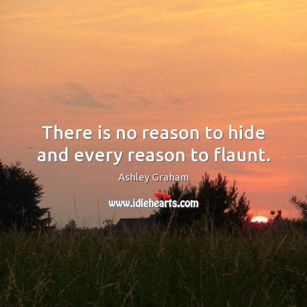 Image, There is no reason to hide and every reason to flaunt.
