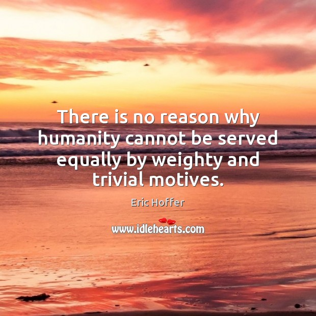 There is no reason why humanity cannot be served equally by weighty and trivial motives. Eric Hoffer Picture Quote