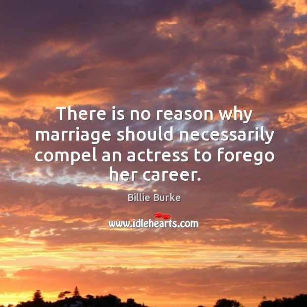 Image, There is no reason why marriage should necessarily compel an actress to forego her career.