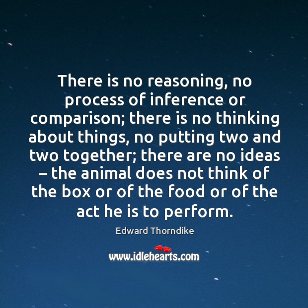There is no reasoning, no process of inference or comparison; there is no thinking about things Edward Thorndike Picture Quote