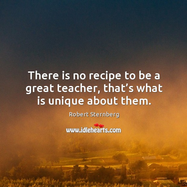 There is no recipe to be a great teacher, that's what is unique about them. Image