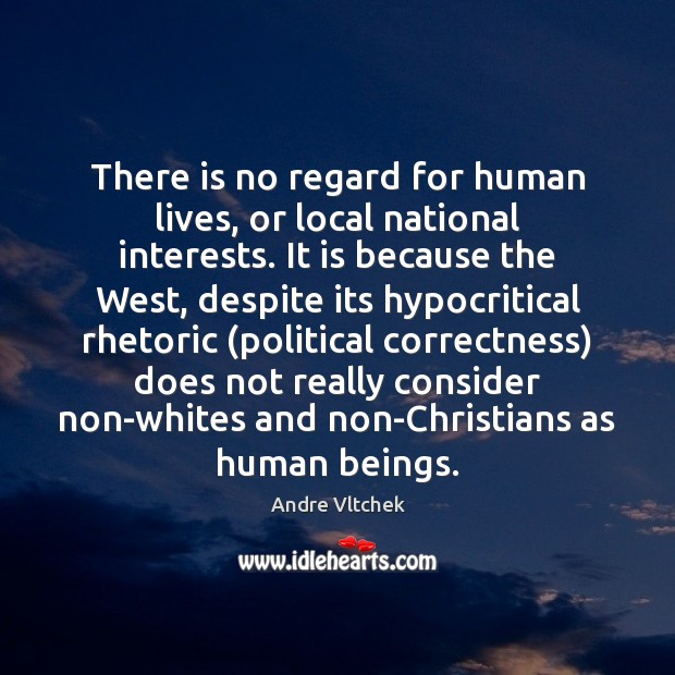 There is no regard for human lives, or local national interests. It Andre Vltchek Picture Quote