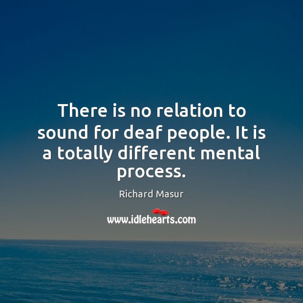 There is no relation to sound for deaf people. It is a totally different mental process. Richard Masur Picture Quote