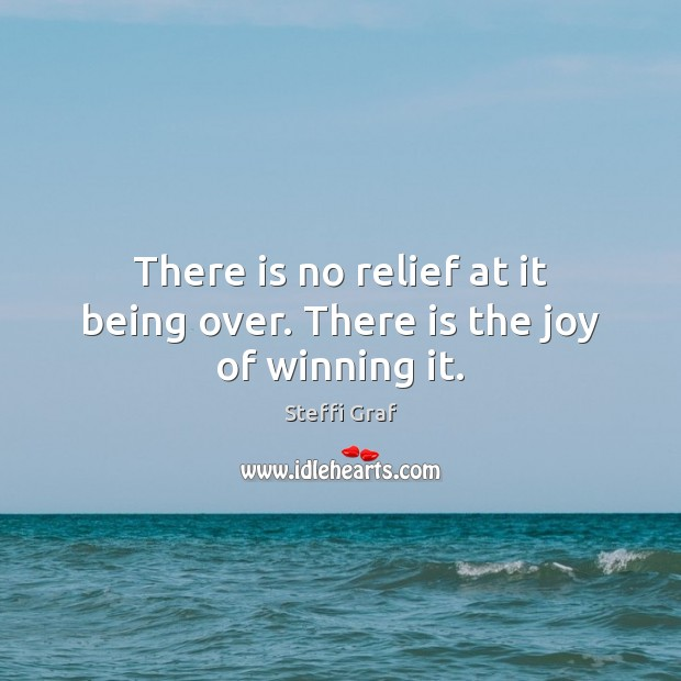 There is no relief at it being over. There is the joy of winning it. Steffi Graf Picture Quote