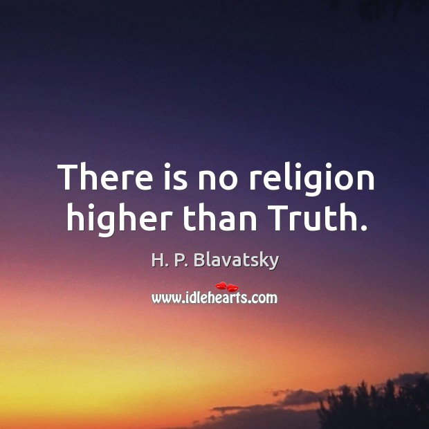 There is no religion higher than Truth. H. P. Blavatsky Picture Quote
