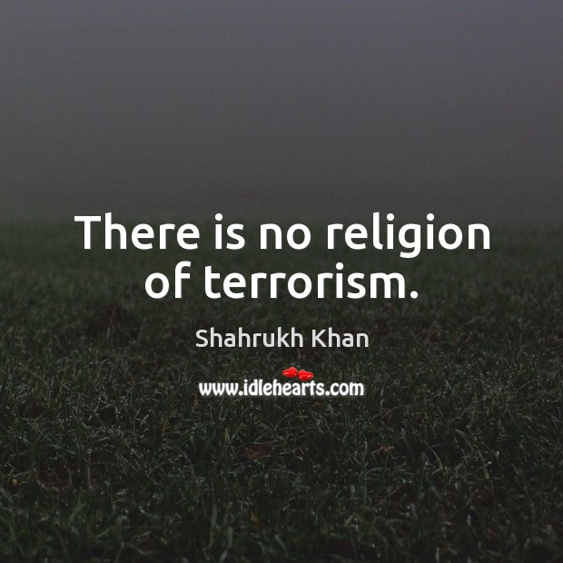 There is no religion of terrorism. Shahrukh Khan Picture Quote