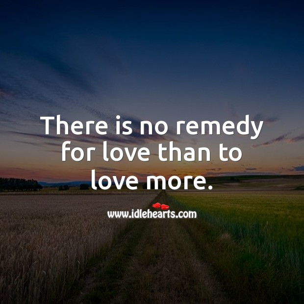 There is no remedy for love than to love more. Image