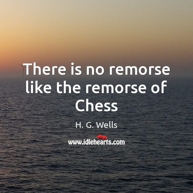 There is no remorse like the remorse of Chess H. G. Wells Picture Quote