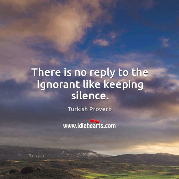 There is no reply to the ignorant like keeping silence. Turkish Proverbs Image