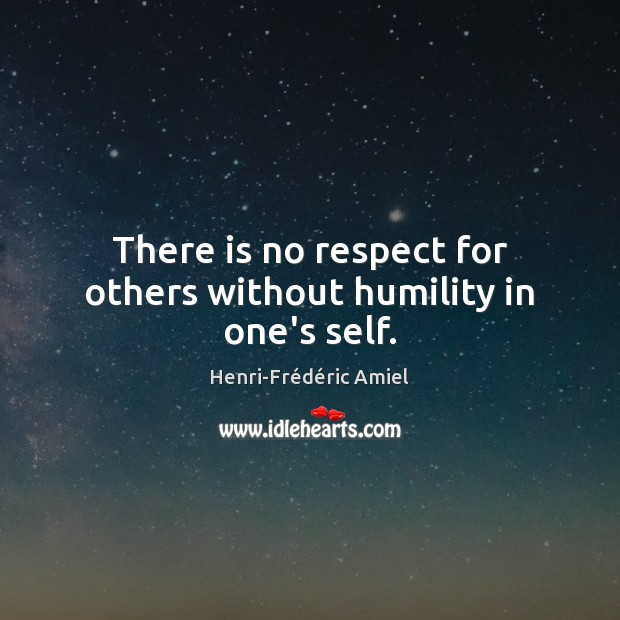 There is no respect for others without humility in one's self. Henri-Frédéric Amiel Picture Quote
