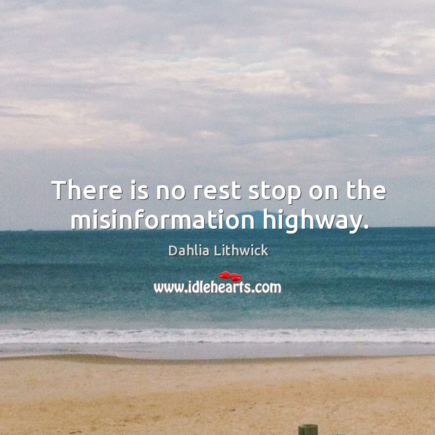 There is no rest stop on the misinformation highway. Dahlia Lithwick Picture Quote