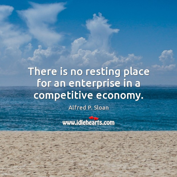 There is no resting place for an enterprise in a competitive economy. Image