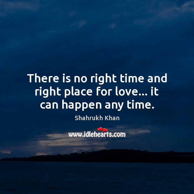 There is no right time and right place for love… it can happen any time. Shahrukh Khan Picture Quote