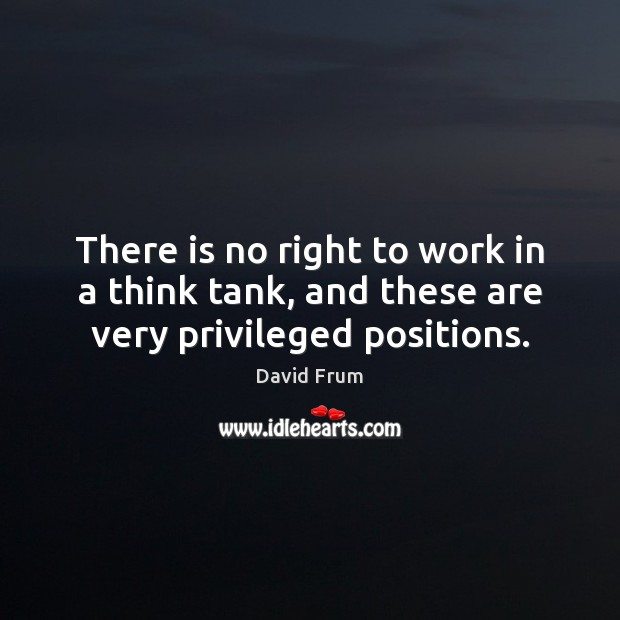 There is no right to work in a think tank, and these are very privileged positions. David Frum Picture Quote