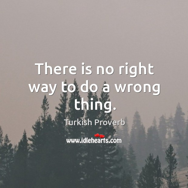 There is no right way to do a wrong thing. Turkish Proverbs Image