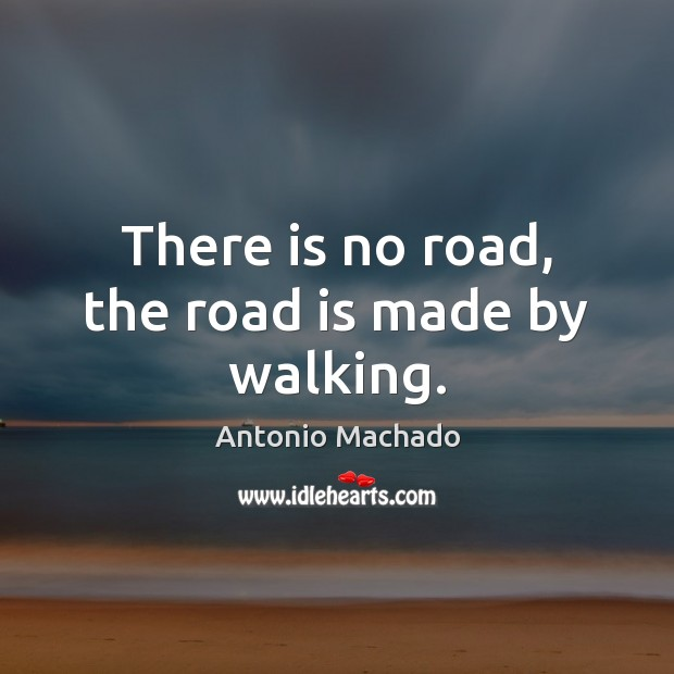 There is no road, the road is made by walking. Antonio Machado Picture Quote