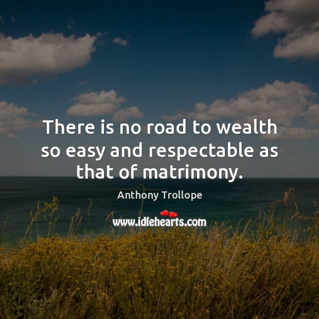 Image, There is no road to wealth so easy and respectable as that of matrimony.