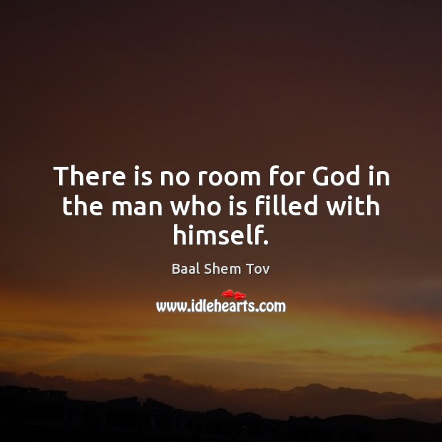 There is no room for God in the man who is filled with himself. Image