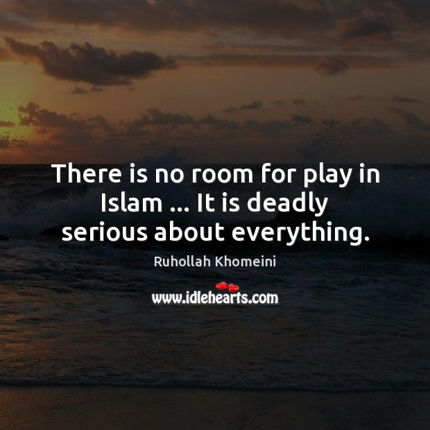 There is no room for play in Islam … It is deadly serious about everything. Image