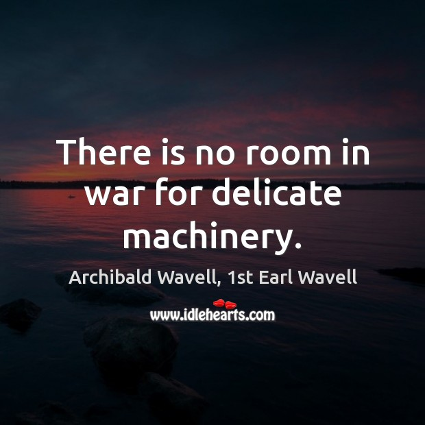 Image, There is no room in war for delicate machinery.