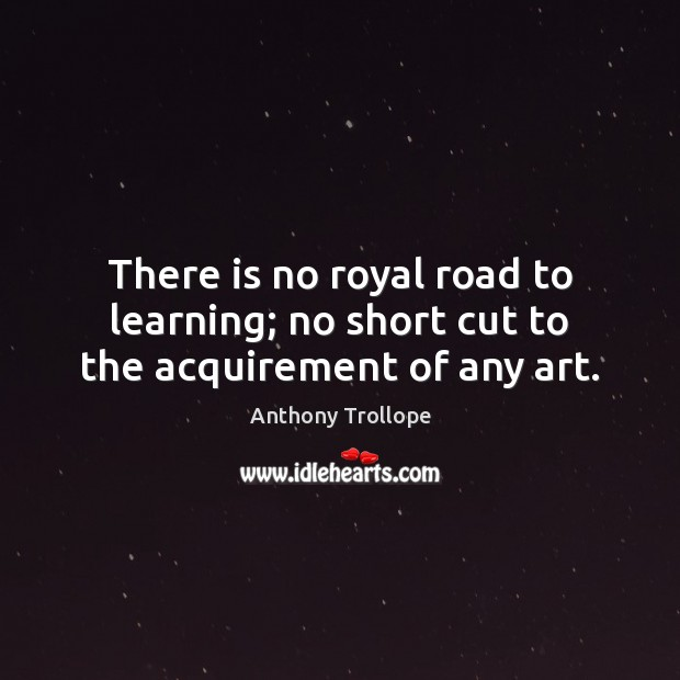 There is no royal road to learning; no short cut to the acquirement of any art. Anthony Trollope Picture Quote