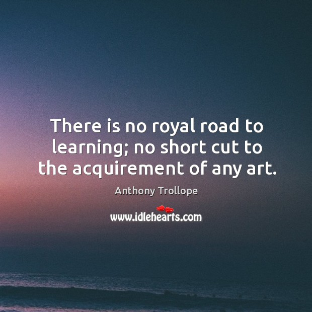There is no royal road to learning; no short cut to the acquirement of any art. Image