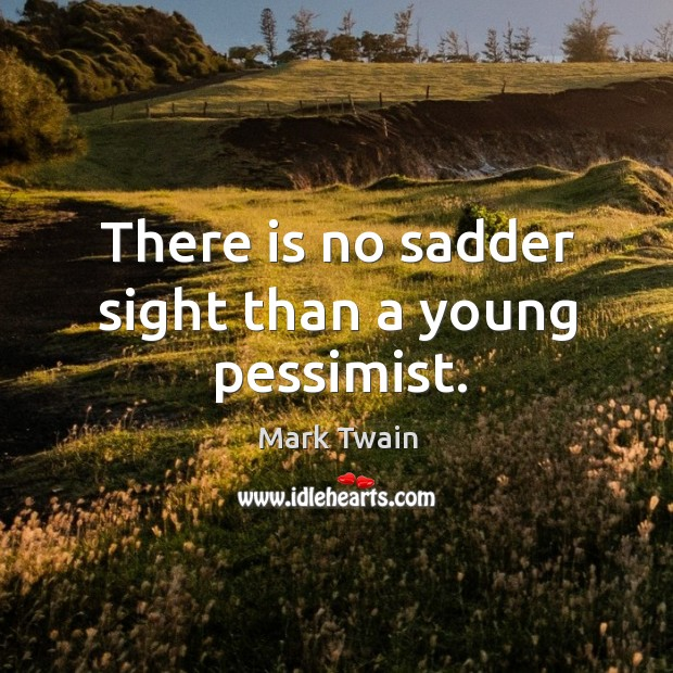 There is no sadder sight than a young pessimist. Sad Quotes Image