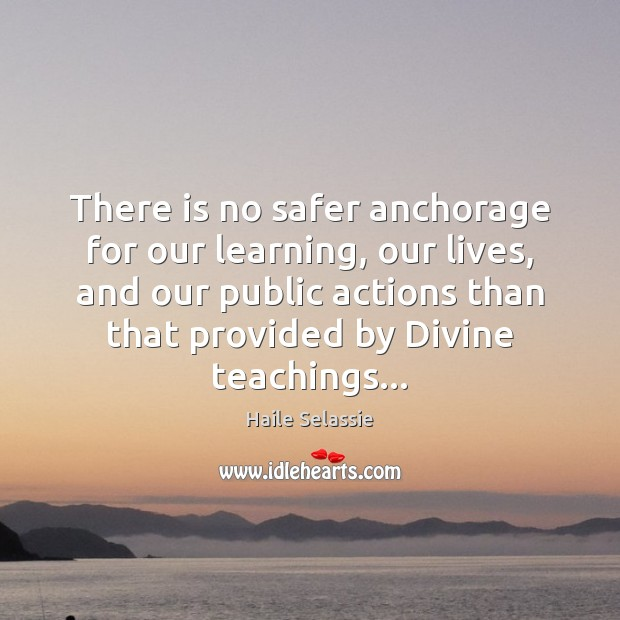 There is no safer anchorage for our learning, our lives, and our Haile Selassie Picture Quote