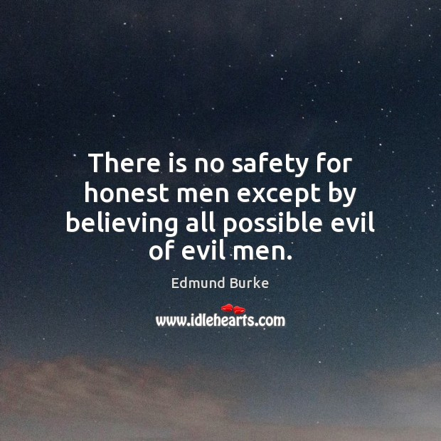 There is no safety for honest men except by believing all possible evil of evil men. Edmund Burke Picture Quote