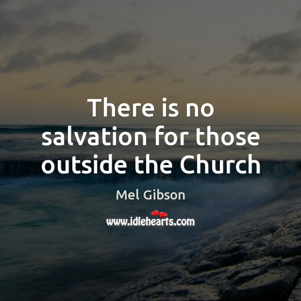 There is no salvation for those outside the Church Mel Gibson Picture Quote